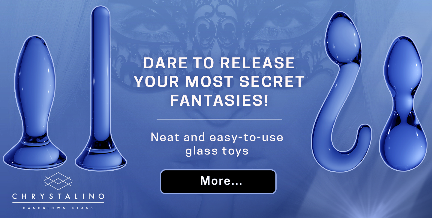 Dare to release your most secret fantasies! Neat and easy-to-use glass toys